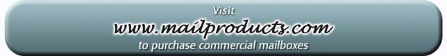Visit www.mailproducts.com to purchase commercial mailboxes